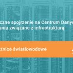 #7 Holistyczne spojrzenie na Centrum Danych i wyzwania związane z infrastrukturą – Przełącznice światłowodowe