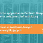 #8 Holistyczne spojrzenie na Centrum Danych i wyzwania związane z infrastrukturą – Projektowanie światłowodowych punktów weryfikujących