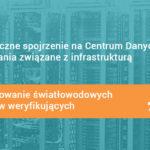 #8 Holistyczne spojrzenie na Centrum Danych i wyzwania związane z infrastrukturą – Projektowanie światłowodowych punktów weryfikujących